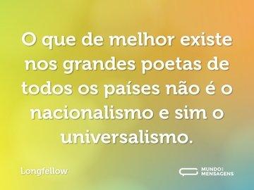 O que de melhor existe nos grandes poetas de todos os países não é o nacionalismo e sim o universalismo.