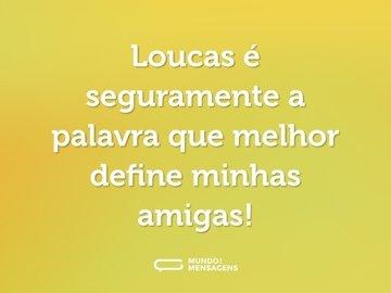 Loucas é seguramente a palavra que melhor define minhas amigas!