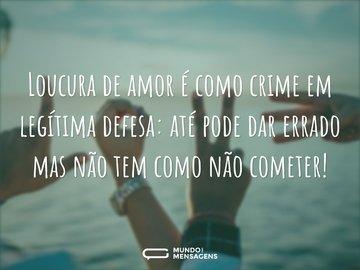Loucura de amor é como crime em legítima defesa: até pode dar errado mas não tem como não cometer!