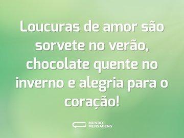 Loucuras de amor são sorvete no verão, chocolate quente no inverno e alegria para o coração!