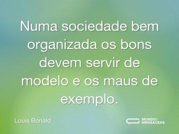 Numa sociedade bem organizada os bons devem servir de modelo e os maus de exemplo.