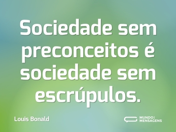 Sociedade sem preconceitos é sociedade sem escrúpulos.