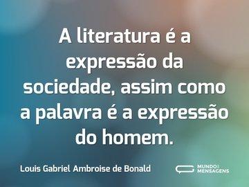 A literatura é a expressão da sociedade, assim como a palavra é a expressão do homem.