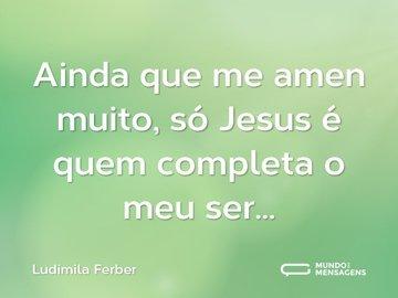 Ainda que me amen muito, só Jesus é quem completa o meu ser...