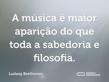 A música é maior aparição do que toda a sabedoria e filosofia.