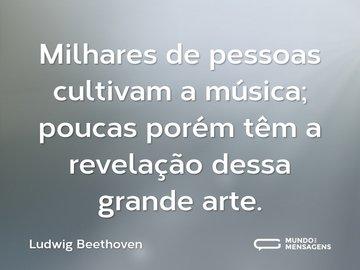 Milhares de pessoas cultivam a música; poucas porém têm a revelação dessa grande arte.