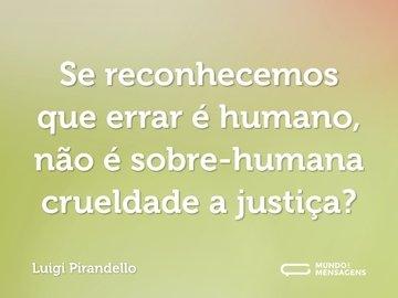 Se reconhecemos que errar é humano, não é sobre-humana crueldade a justiça?