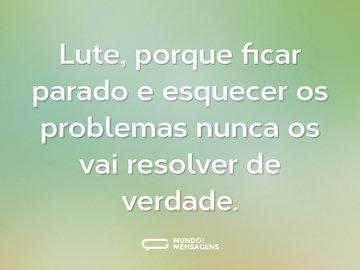Lute, porque ficar parado e esquecer os problemas nunca os vai resolver de verdade.