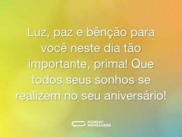 Luz, paz e bênção para você neste dia tão importante, prima! Que todos seus sonhos se realizem no seu aniversário!