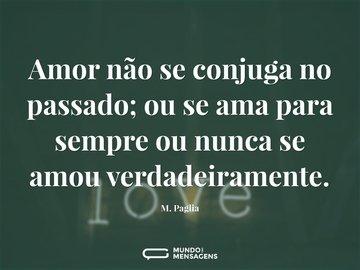 Amor não se conjuga no passado; ou se ama para sempre ou nunca se amou verdadeiramente.