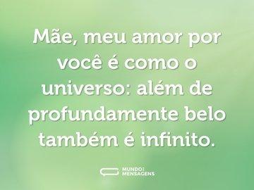 Mãe, meu amor por você é como o universo: além de profundamente belo também é infinito.