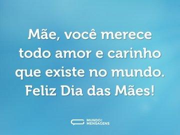 Mãe, você merece todo amor e carinho que existe no mundo. Feliz Dia das Mães!