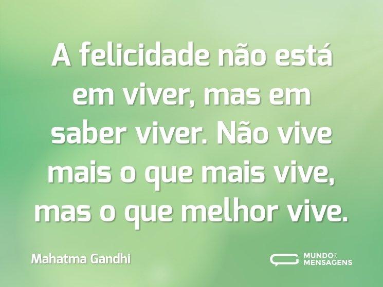 A felicidade não está em viver, mas em saber viver. Não vive mais o que mais vive, mas o que melhor vive.