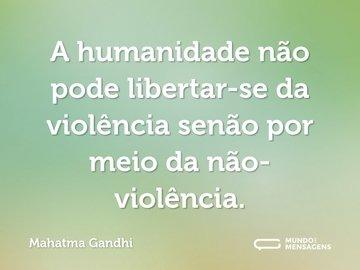 A humanidade não pode libertar-se da violência senão por meio da não-violência.