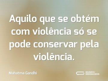 Aquilo que se obtém com violência só se pode conservar pela violência.