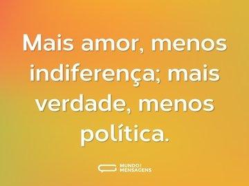 Mais amor, menos indiferença; mais verdade, menos política.