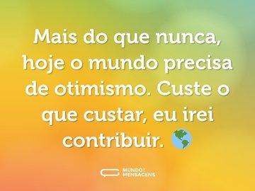 Mais do que nunca, hoje o mundo precisa de otimismo. Custe o que custar, eu irei contribuir. 🌎