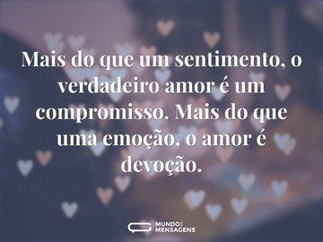 Mais do que um sentimento, o verdadeiro amor é um compromisso. Mais do que uma emoção, o amor é devoção.