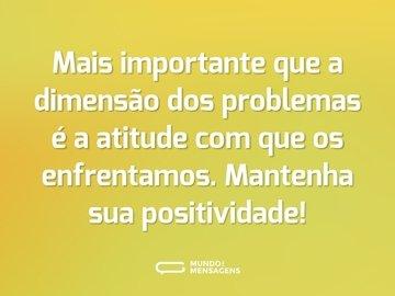 Mais importante que a dimensão dos problemas é a atitude com que os enfrentamos. Mantenha sua positividade!