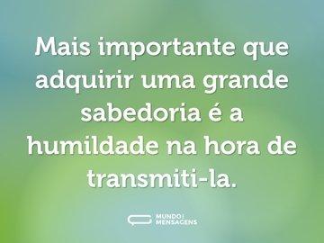 Mais importante que adquirir uma grande sabedoria é a humildade na hora de transmiti-la.