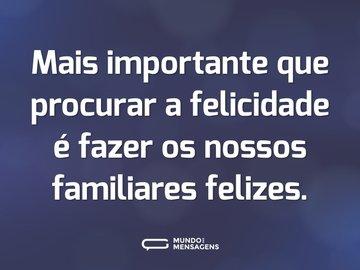Mais importante que procurar a felicidade é fazer os nossos familiares felizes.