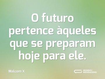 O futuro pertence àqueles que se preparam hoje para ele.