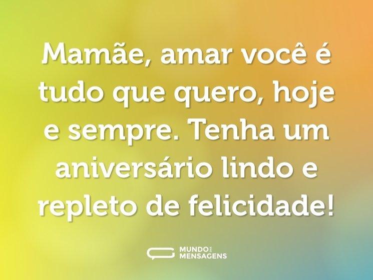 Mamãe, amar você é tudo que quero, hoje e sempre. Tenha um aniversário lindo e repleto de felicidade!