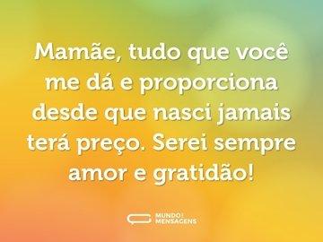 Mamãe, tudo que você me dá e proporciona desde que nasci jamais terá preço. Serei sempre amor e gratidão!