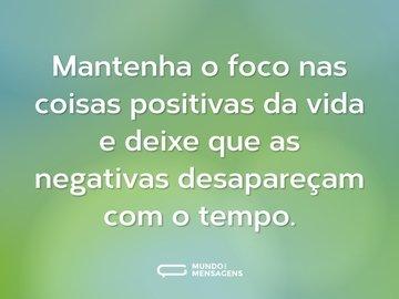 Mantenha o foco nas coisas positivas da vida e deixe que as negativas desapareçam com o tempo.