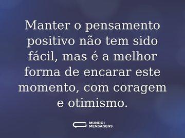 Manter o pensamento positivo não tem sido fácil, mas é a melhor forma de encarar este momento, com coragem e otimismo.