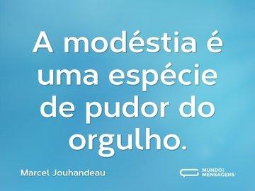 A modéstia é uma espécie de pudor do orgulho.