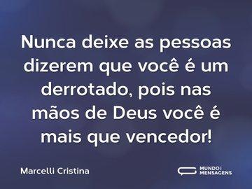Nunca deixe as pessoas dizerem que você é um derrotado, pois nas mãos de Deus você é mais que vencedor!