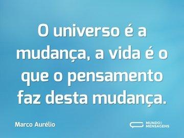 O universo é a mudança, a vida é o que o pensamento faz desta mudança.