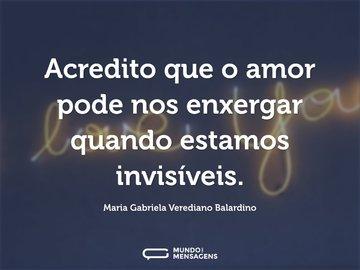 Acredito que o amor pode nos enxergar quando estamos invisíveis.