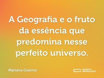 A Geografia e o fruto da essência que predomina nesse perfeito universo.