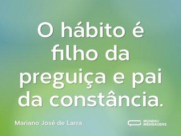 O hábito é filho da preguiça e pai da constância.