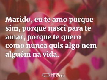 Marido, eu te amo porque sim, porque nasci para te amar, porque te quero como nunca quis algo nem alguém na vida.
