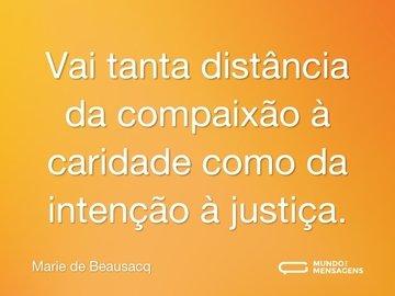 Vai tanta distância da compaixão à caridade como da intenção à justiça.