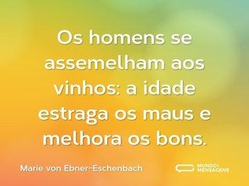 Os homens se assemelham aos vinhos: a idade estraga os maus e melhora os bons.