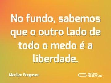 No fundo, sabemos que o outro lado de todo o medo é a liberdade.