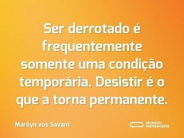 Ser derrotado é frequentemente somente uma condição temporária. Desistir é o que a torna permanente.