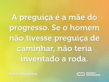 A preguiça é a mãe do progresso. Se o homem não tivesse preguiça de caminhar, não teria inventado a roda.