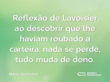 Reflexão de Lavoisier ao descobrir que lhe haviam roubado a carteira: nada se perde, tudo muda de dono.