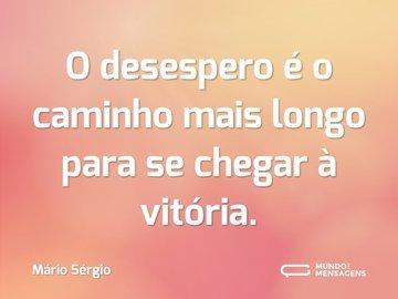 O desespero é o caminho mais longo para se chegar à vitória.