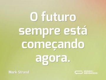 O futuro sempre está começando agora.