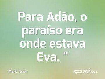Para Adão, o paraíso era onde estava Eva.