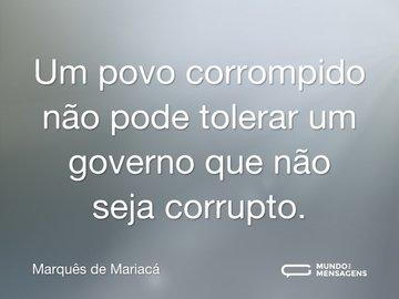 Um povo corrompido não pode tolerar um governo que não seja corrupto.