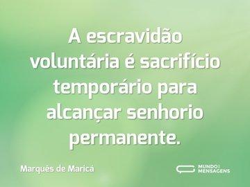 A escravidão voluntária é sacrifício temporário para alcançar senhorio permanente.