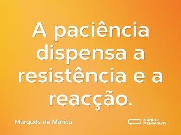 A paciência dispensa a resistência e a reacção.