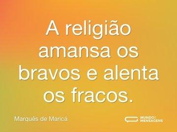 A religião amansa os bravos e alenta os fracos.